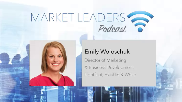 Aligning BD to the Firm's Strategic Plan - Market Leaders Podcast with Emily Woloschuk of Lightfoot, Franklin and White