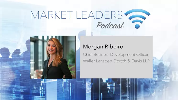 How to Set the Pace as a New BD Director - Market Leaders Podcast with Morgan Ribeiro, Waller Lansden Dortch and Davis LLP
